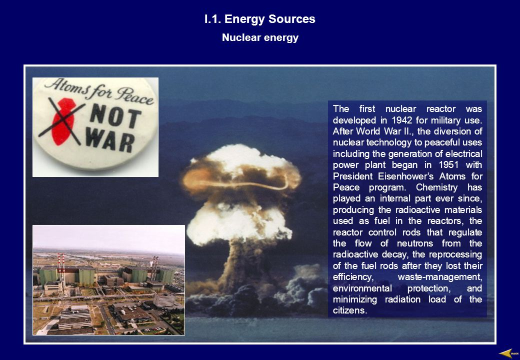 I.1. Energy Sources Nuclear energy The first nuclear reactor was developed in 1942 for military use. After World War II., the diversion of nuclear tec