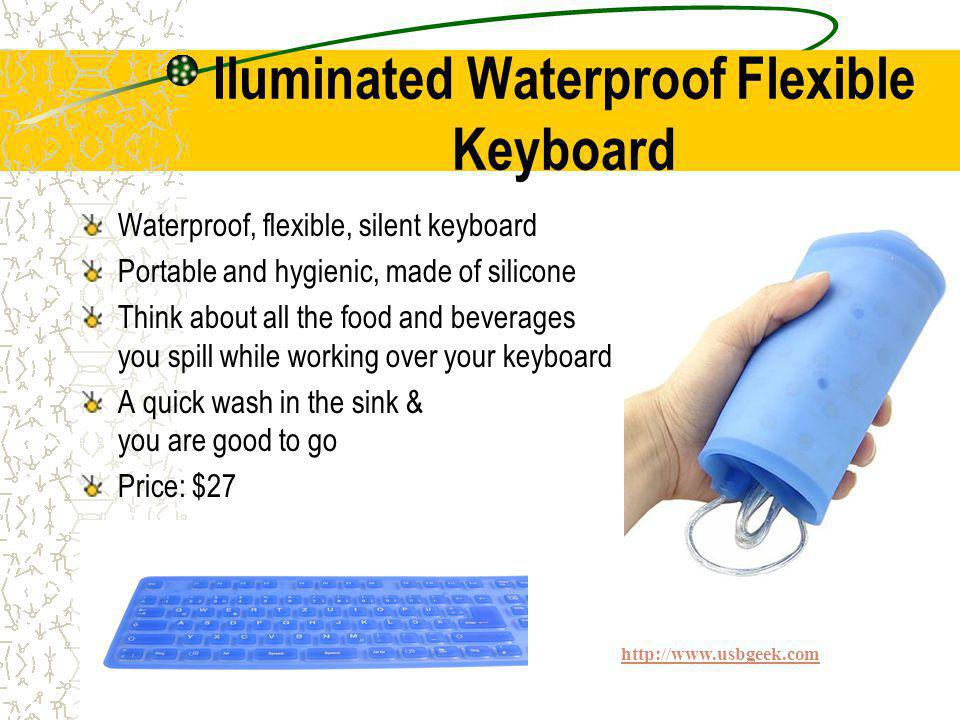 Iluminated Waterproof Flexible Keyboard Waterproof, flexible, silent keyboard Portable and hygienic, made of silicone Think about all the food and beverages you spill while working over your keyboard A quick wash in the sink & you are good to go Price: $27 http://www.usbgeek.com