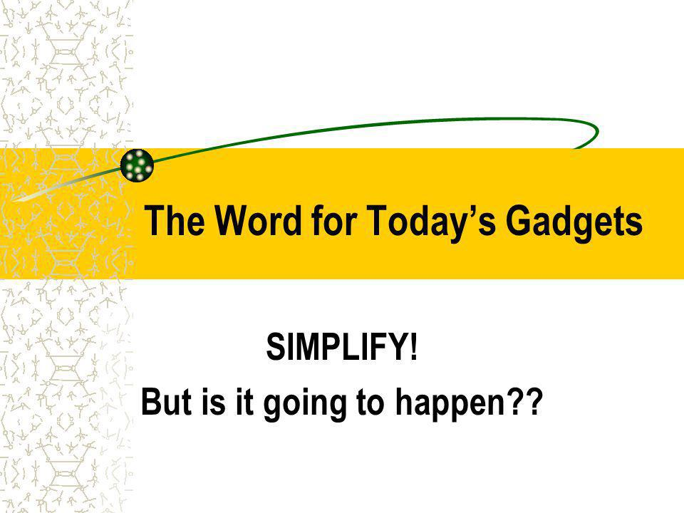 The Word for Todays Gadgets SIMPLIFY! But is it going to happen