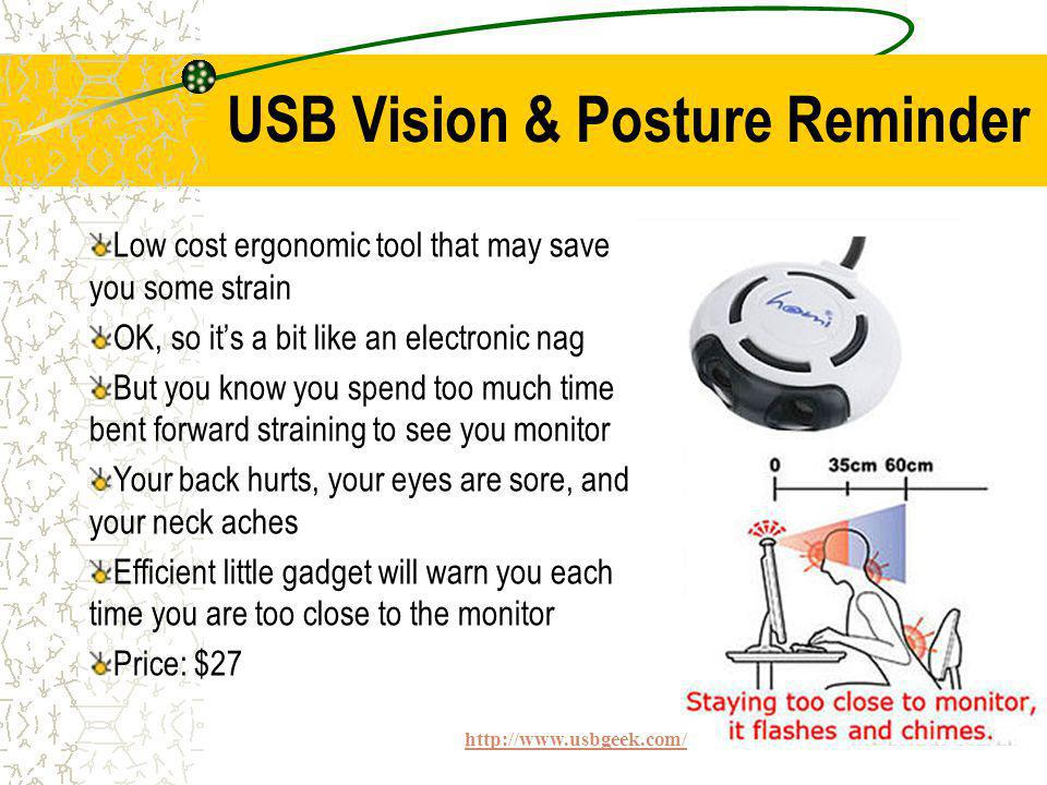 Low cost ergonomic tool that may save you some strain OK, so its a bit like an electronic nag But you know you spend too much time bent forward straining to see you monitor Your back hurts, your eyes are sore, and your neck aches Efficient little gadget will warn you each time you are too close to the monitor Price: $27 http://www.usbgeek.com/ USB Vision & Posture Reminder