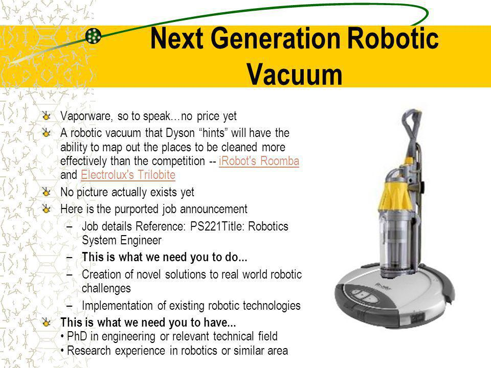 Next Generation Robotic Vacuum Vaporware, so to speak…no price yet A robotic vacuum that Dyson hints will have the ability to map out the places to be cleaned more effectively than the competition -- iRobot s Roomba and Electrolux s TrilobiteiRobot s RoombaElectrolux s Trilobite No picture actually exists yet Here is the purported job announcement –Job details Reference: PS221Title: Robotics System Engineer – This is what we need you to do...