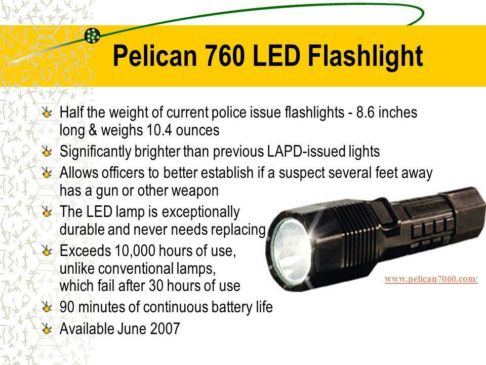 Pelican 760 LED Flashlight Half the weight of current police issue flashlights - 8.6 inches long & weighs 10.4 ounces Significantly brighter than previous LAPD-issued lights Allows officers to better establish if a suspect several feet away has a gun or other weapon The LED lamp is exceptionally durable and never needs replacing Exceeds 10,000 hours of use, unlike conventional lamps, which fail after 30 hours of use 90 minutes of continuous battery life Available June 2007 www.pelican7060.com/