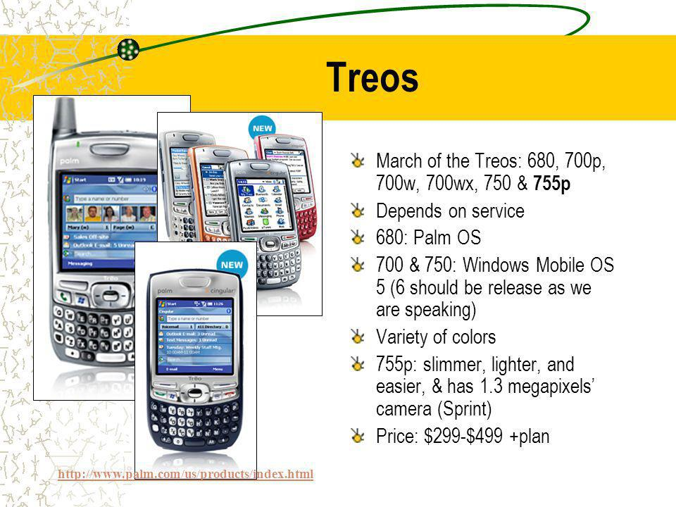Treos March of the Treos: 680, 700p, 700w, 700wx, 750 & 755p Depends on service 680: Palm OS 700 & 750: Windows Mobile OS 5 (6 should be release as we are speaking) Variety of colors 755p: slimmer, lighter, and easier, & has 1.3 megapixels camera (Sprint) Price: $299-$499 +plan http://www.palm.com/us/products/index.html