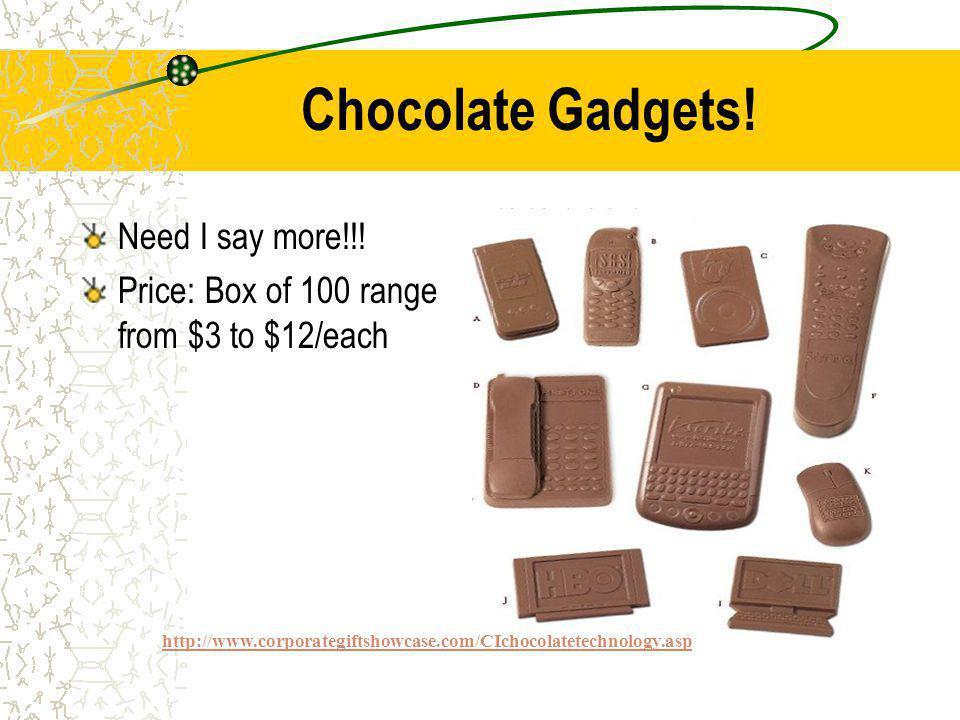 Chocolate Gadgets. Need I say more!!.