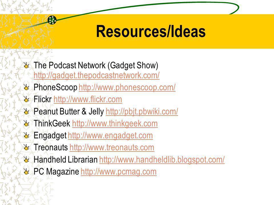 Resources/Ideas The Podcast Network (Gadget Show) http://gadget.thepodcastnetwork.com/ http://gadget.thepodcastnetwork.com/ PhoneScoop http://www.phonescoop.com/http://www.phonescoop.com/ Flickr http://www.flickr.comhttp://www.flickr.com Peanut Butter & Jelly http://pbjt.pbwiki.com/http://pbjt.pbwiki.com/ ThinkGeek http://www.thinkgeek.comhttp://www.thinkgeek.com Engadget http://www.engadget.comhttp://www.engadget.com Treonauts http://www.treonauts.comhttp://www.treonauts.com Handheld Librarian http://www.handheldlib.blogspot.com/http://www.handheldlib.blogspot.com/ PC Magazine http://www.pcmag.comhttp://www.pcmag.com