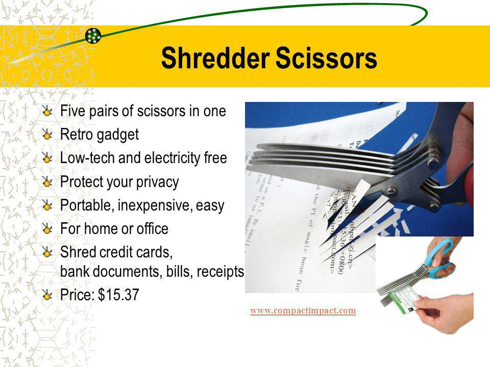 Shredder Scissors Five pairs of scissors in one Retro gadget Low-tech and electricity free Protect your privacy Portable, inexpensive, easy For home or office Shred credit cards, bank documents, bills, receipts Price: $15.37 www.compactimpact.com