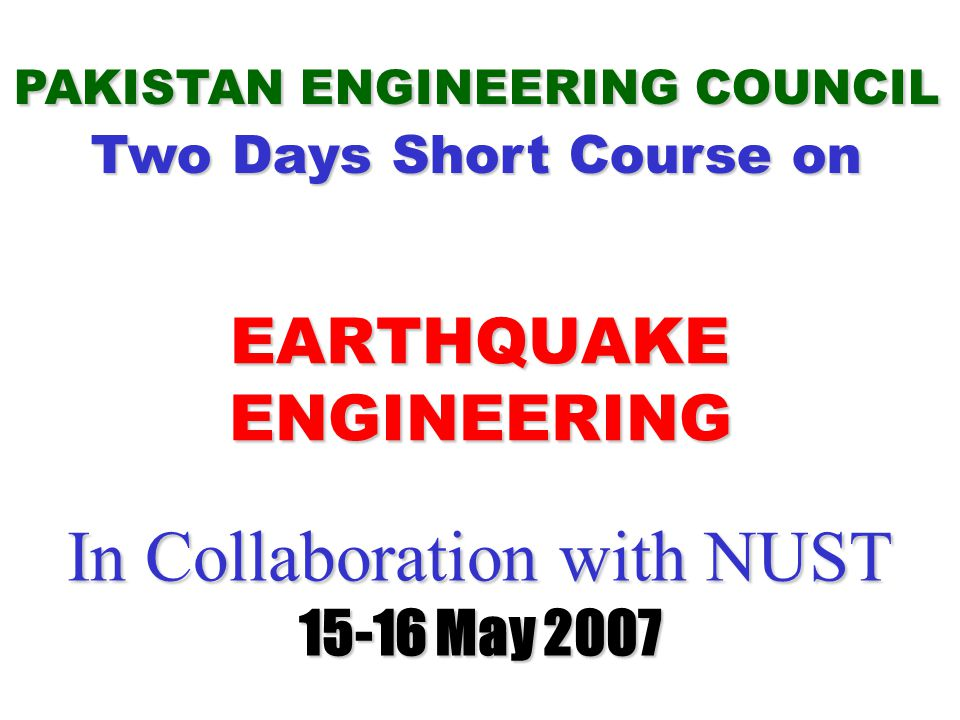 In Collaboration with NUST 15-16 May 2007 In Collaboration with NUST 15-16 May 2007 PAKISTAN ENGINEERING COUNCIL Two Days Short Course on EARTHQUAKE ENGINEERING