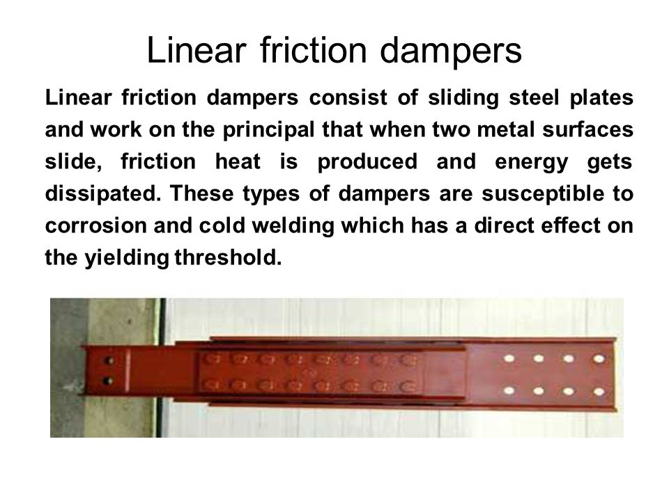 Linear friction dampers Linear friction dampers consist of sliding steel plates and work on the principal that when two metal surfaces slide, friction heat is produced and energy gets dissipated.