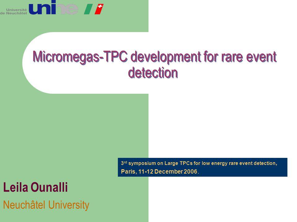 Micromegas-TPC development for rare event detection Leila Ounalli Neuchâtel University 3 rd symposium on Large TPCs for low energy rare event detectio