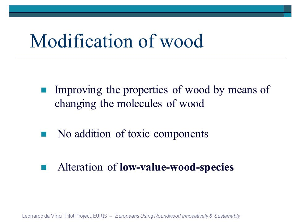 Modification of wood Improving the properties of wood by means of changing the molecules of wood No addition of toxic components Alteration of low-value-wood-species Leonardo da Vinci Pilot Project, EURIS – Europeans Using Roundwood Innovatively & Sustainably