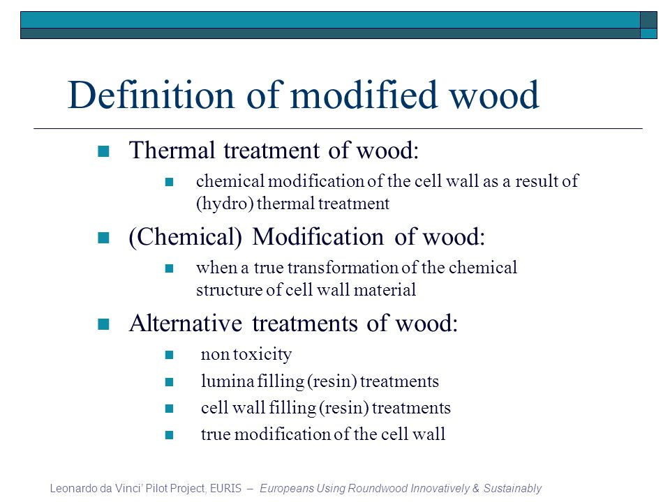 Definition of modified wood Thermal treatment of wood: chemical modification of the cell wall as a result of (hydro) thermal treatment (Chemical) Modification of wood: when a true transformation of the chemical structure of cell wall material Alternative treatments of wood: non toxicity lumina filling (resin) treatments cell wall filling (resin) treatments true modification of the cell wall Leonardo da Vinci Pilot Project, EURIS – Europeans Using Roundwood Innovatively & Sustainably