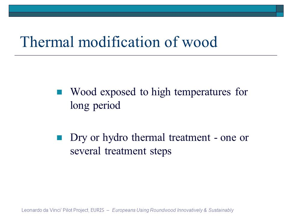 Thermal modification of wood Wood exposed to high temperatures for long period Dry or hydro thermal treatment - one or several treatment steps Leonardo da Vinci Pilot Project, EURIS – Europeans Using Roundwood Innovatively & Sustainably