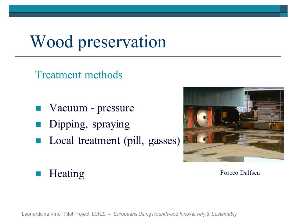 Wood preservation Treatment methods Vacuum - pressure Dipping, spraying Local treatment (pill, gasses) Heating Leonardo da Vinci Pilot Project, EURIS – Europeans Using Roundwood Innovatively & Sustainably Foreco Dalfsen