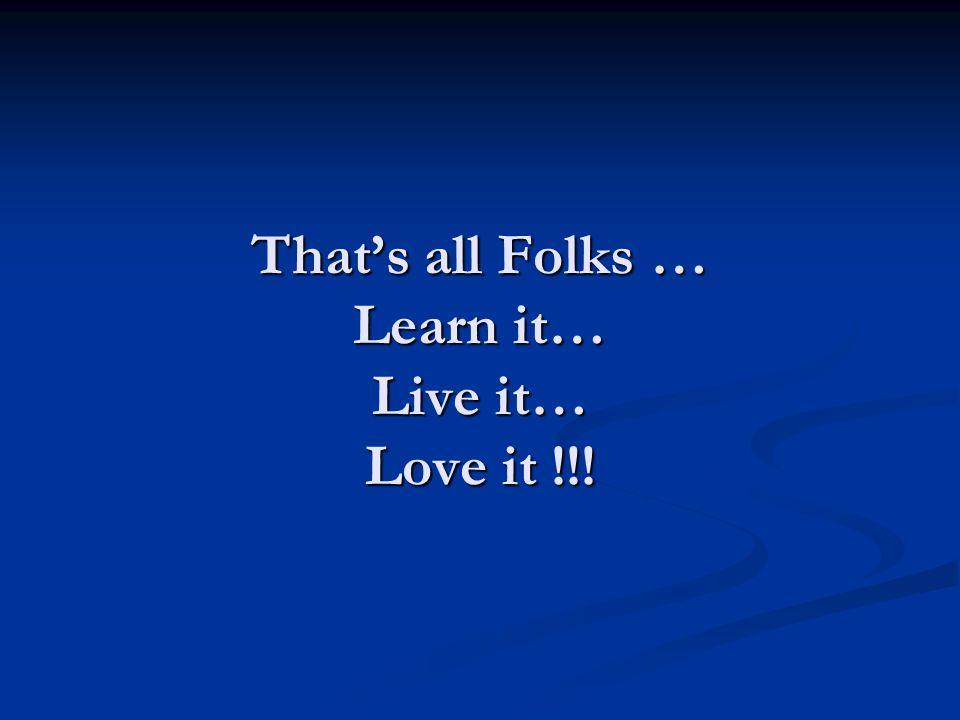 Thats all Folks … Learn it… Live it… Love it !!!