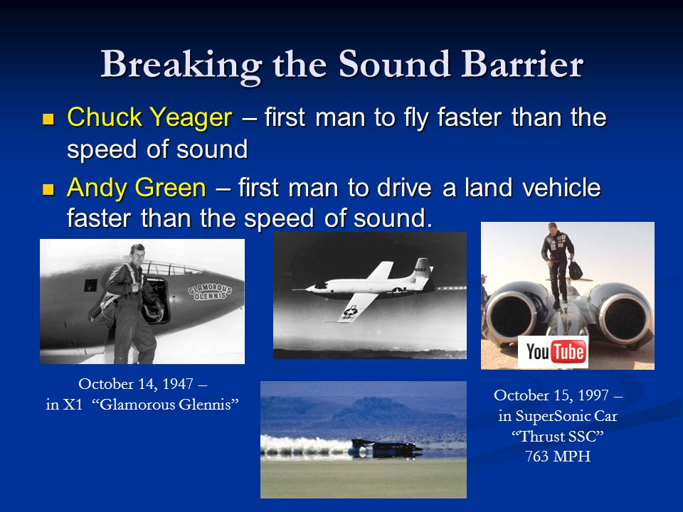 Breaking the Sound Barrier Chuck Yeager – first man to fly faster than the speed of sound Chuck Yeager – first man to fly faster than the speed of sound Andy Green – first man to drive a land vehicle faster than the speed of sound.