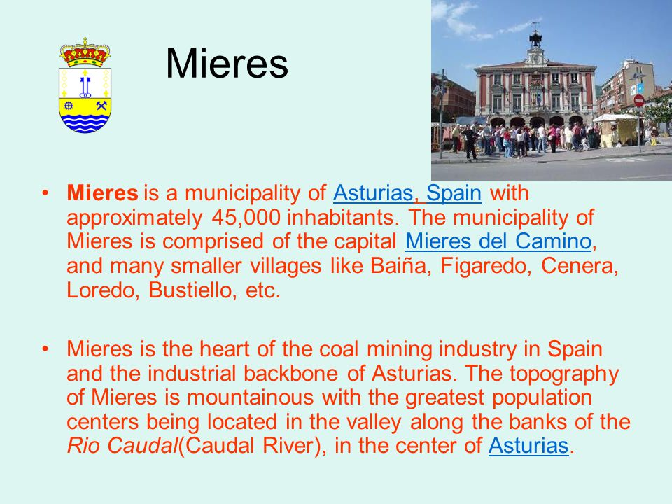 Mieres Mieres is a municipality of Asturias, Spain with approximately 45,000 inhabitants. The municipality of Mieres is comprised of the capital Miere