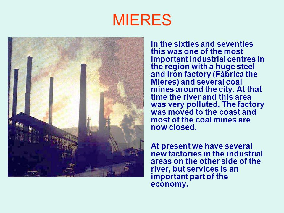 MIERES In the sixties and seventies this was one of the most important industrial centres in the region with a huge steel and Iron factory (Fábrica the Mieres) and several coal mines around the city.