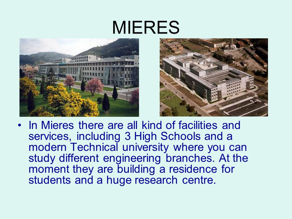 MIERES In Mieres there are all kind of facilities and services, including 3 High Schools and a modern Technical university where you can study different engineering branches.