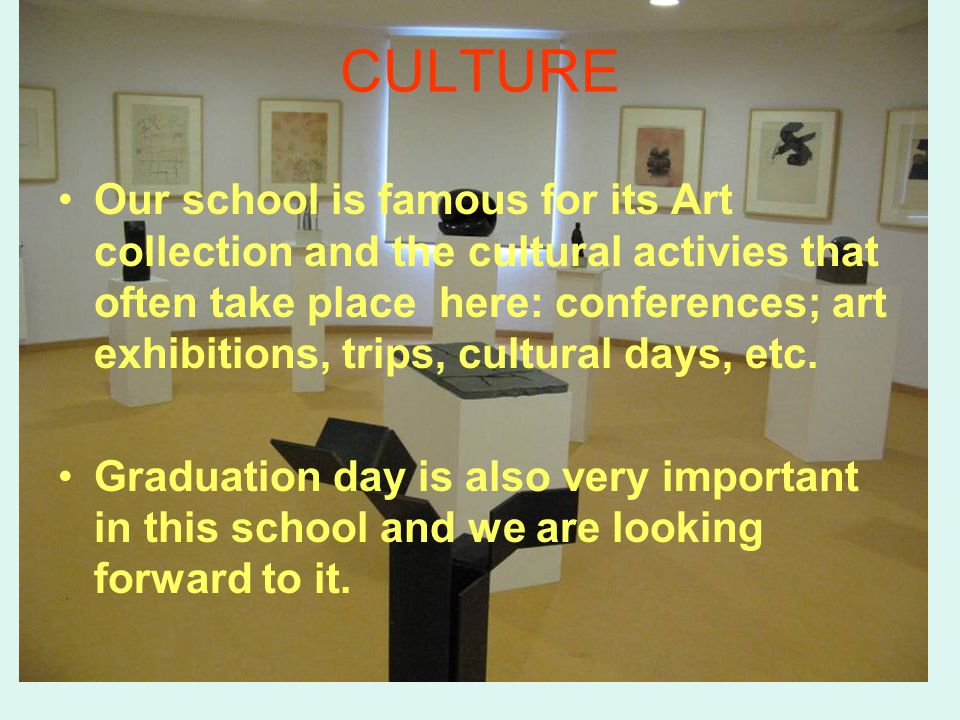 CULTURE Our school is famous for its Art collection and the cultural activies that often take place here: conferences; art exhibitions, trips, cultura