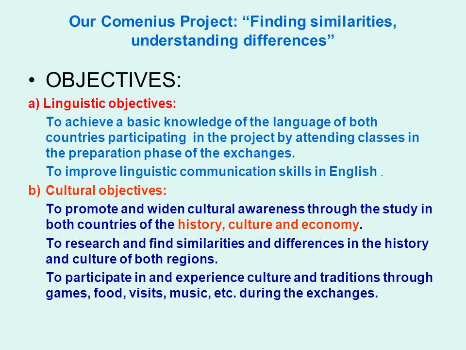Our Comenius Project: Finding similarities, understanding differences OBJECTIVES: a) Linguistic objectives: To achieve a basic knowledge of the language of both countries participating in the project by attending classes in the preparation phase of the exchanges.