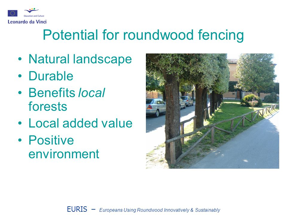 EURIS – Europeans Using Roundwood Innovatively & Sustainably Potential for roundwood fencing Natural landscape Durable Benefits local forests Local added value Positive environment