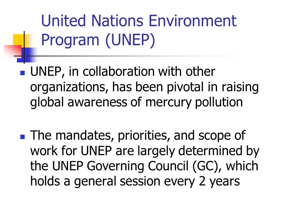 United Nations Environment Program (UNEP) UNEP, in collaboration with other organizations, has been pivotal in raising global awareness of mercury pollution The mandates, priorities, and scope of work for UNEP are largely determined by the UNEP Governing Council (GC), which holds a general session every 2 years