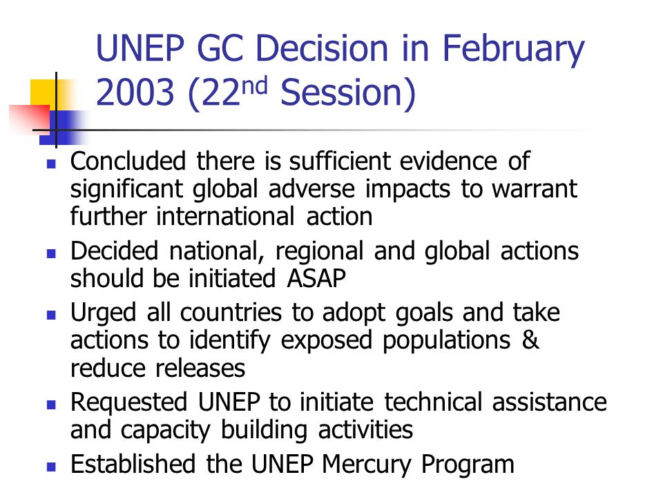 UNEP GC Decision in February 2003 (22 nd Session) Concluded there is sufficient evidence of significant global adverse impacts to warrant further international action Decided national, regional and global actions should be initiated ASAP Urged all countries to adopt goals and take actions to identify exposed populations & reduce releases Requested UNEP to initiate technical assistance and capacity building activities Established the UNEP Mercury Program
