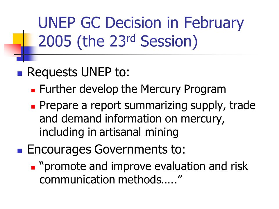 UNEP GC Decision in February 2005 (the 23 rd Session) Requests UNEP to: Further develop the Mercury Program Prepare a report summarizing supply, trade and demand information on mercury, including in artisanal mining Encourages Governments to: promote and improve evaluation and risk communication methods…..
