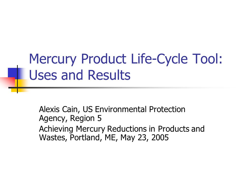 Mercury Product Life-Cycle Tool: Uses and Results Alexis Cain, US Environmental Protection Agency, Region 5 Achieving Mercury Reductions in Products and Wastes, Portland, ME, May 23, 2005