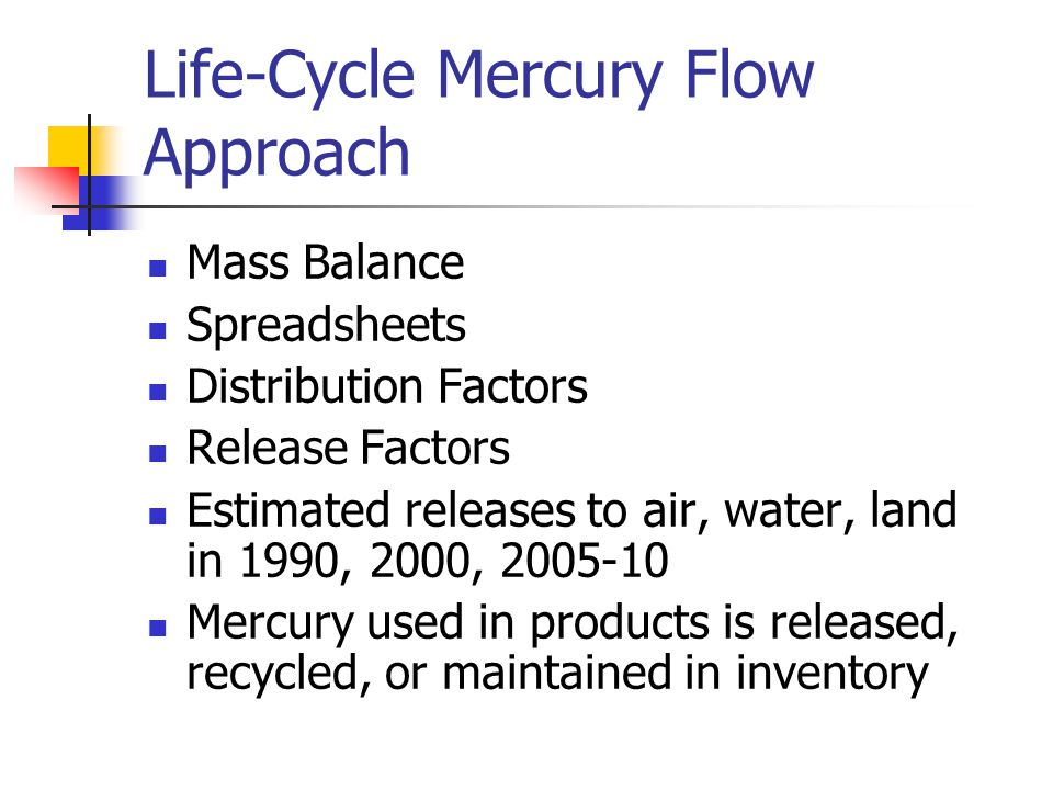 Life-Cycle Mercury Flow Approach Mass Balance Spreadsheets Distribution Factors Release Factors Estimated releases to air, water, land in 1990, 2000, 2005-10 Mercury used in products is released, recycled, or maintained in inventory