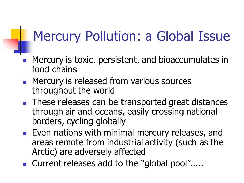 Most mercury entering environment is due to emissions to air, but mercury is also released to water and land from various sources GLOBAL MERCURY CYCLE Courtesy of Rita Schoeny U.S.