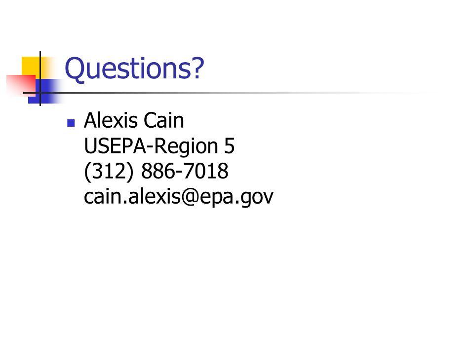 Questions Alexis Cain USEPA-Region 5 (312) 886-7018 cain.alexis@epa.gov