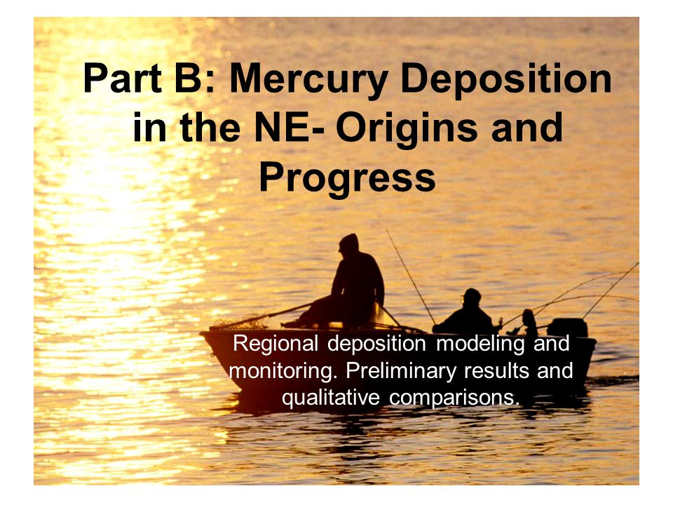 Part B: Mercury Deposition in the NE- Origins and Progress Regional deposition modeling and monitoring.
