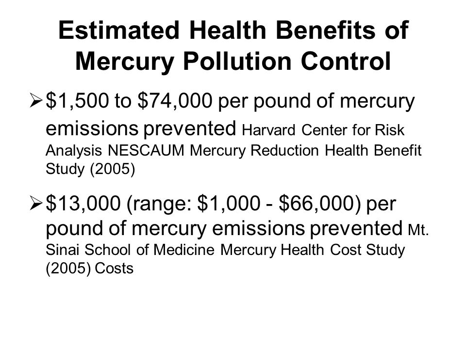 Estimated Health Benefits of Mercury Pollution Control $1,500 to $74,000 per pound of mercury emissions prevented Harvard Center for Risk Analysis NESCAUM Mercury Reduction Health Benefit Study (2005) $13,000 (range: $1,000 - $66,000) per pound of mercury emissions prevented Mt.