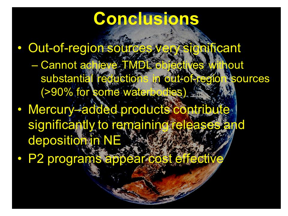 Conclusions Out-of-region sources very significant –Cannot achieve TMDL objectives without substantial reductions in out-of-region sources (>90% for some waterbodies) Mercury–added products contribute significantly to remaining releases and deposition in NE P2 programs appear cost effective