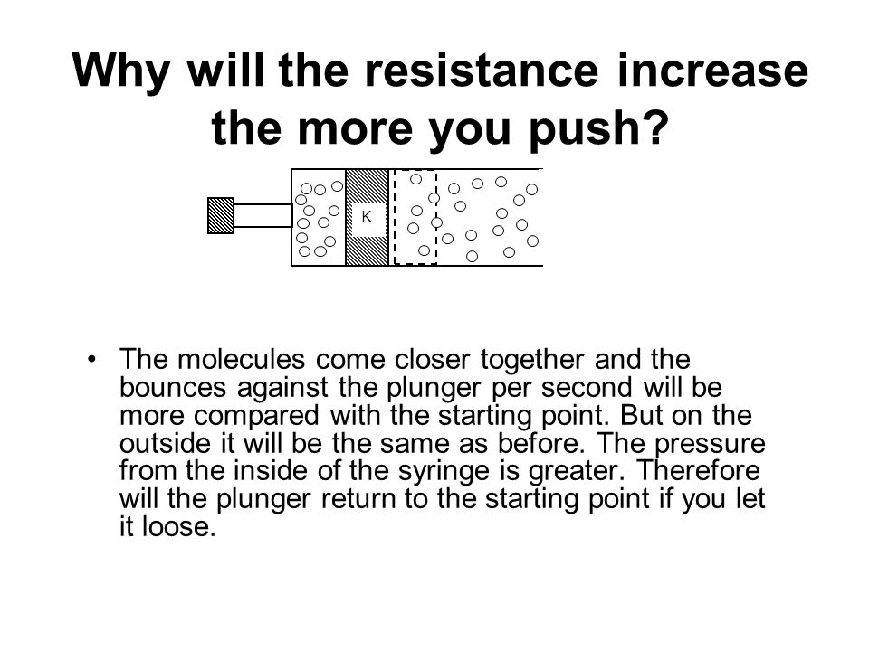 Why will the resistance increase the more you push? The molecules come closer together and the bounces against the plunger per second will be more com