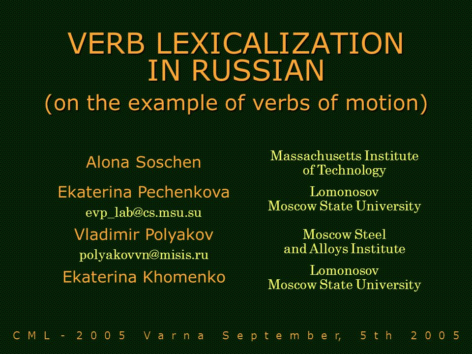 VERB LEXICALIZATION IN RUSSIAN (on the example of verbs of motion) Alona Soschen Massachusetts Institute of Technology Ekaterina Pechenkova Lomonosov Moscow State University Vladimir Polyakov Moscow Steel and Alloys Institute Ekaterina Khomenko Lomonosov Moscow State University C M L V a r n a S e p t e m b e r, 5 t h