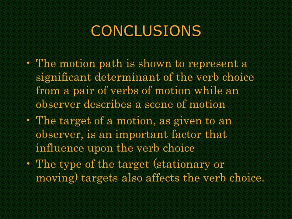 CONCLUSIONS The motion path is shown to represent a significant determinant of the verb choice from a pair of verbs of motion while an observer describes a scene of motion The target of a motion, as given to an observer, is an important factor that influence upon the verb choice The type of the target (stationary or moving) targets also affects the verb choice.