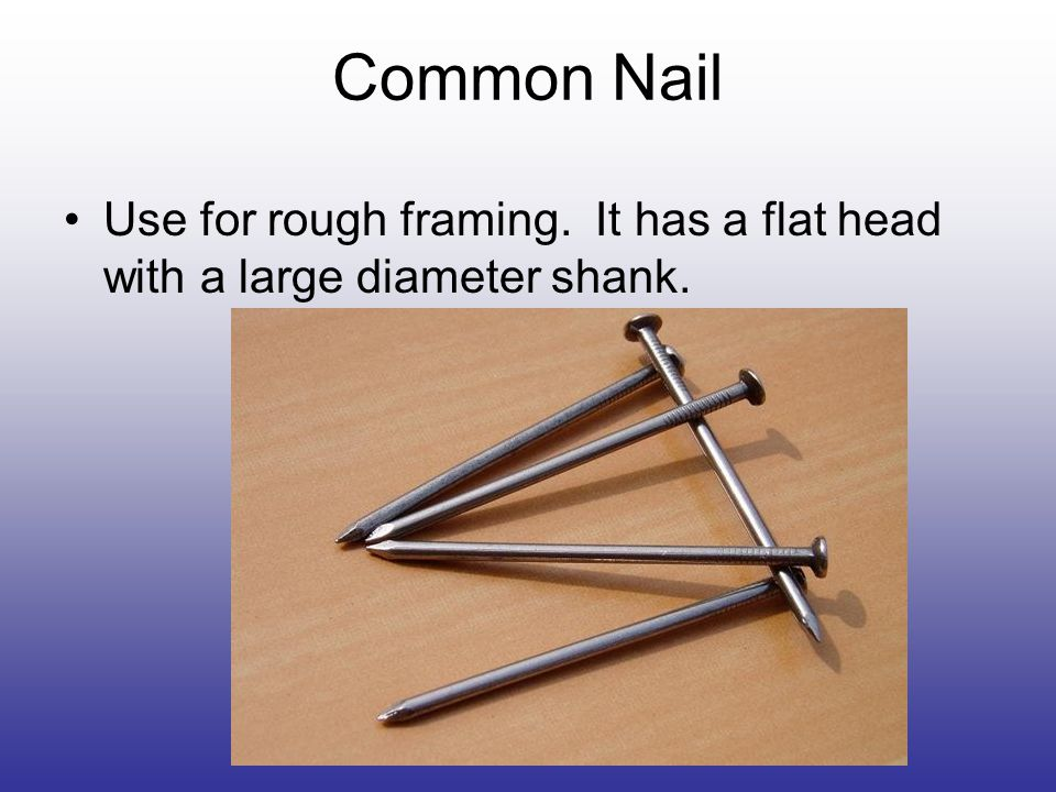 Common Nail Use for rough framing. It has a flat head with a large diameter shank.