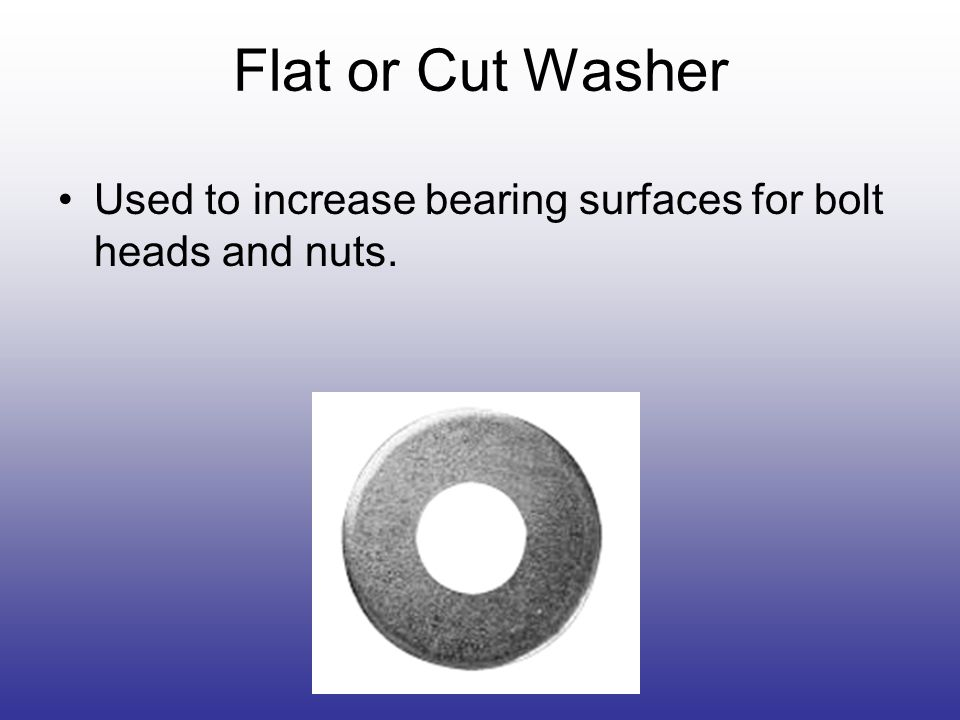 Flat or Cut Washer Used to increase bearing surfaces for bolt heads and nuts.