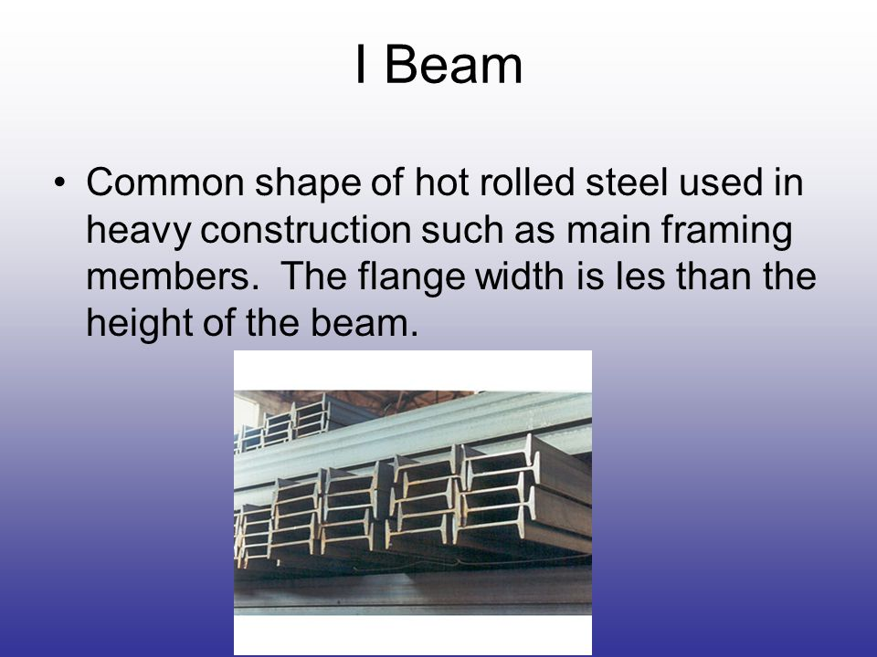 I Beam Common shape of hot rolled steel used in heavy construction such as main framing members.