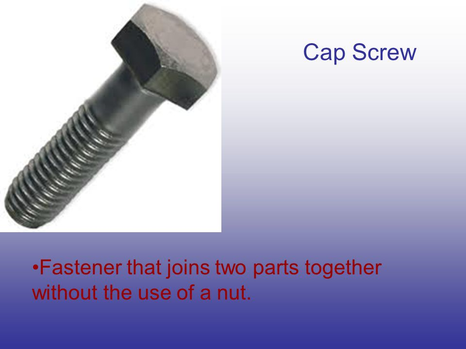 Cap Screw Fastener that joins two parts together without the use of a nut.