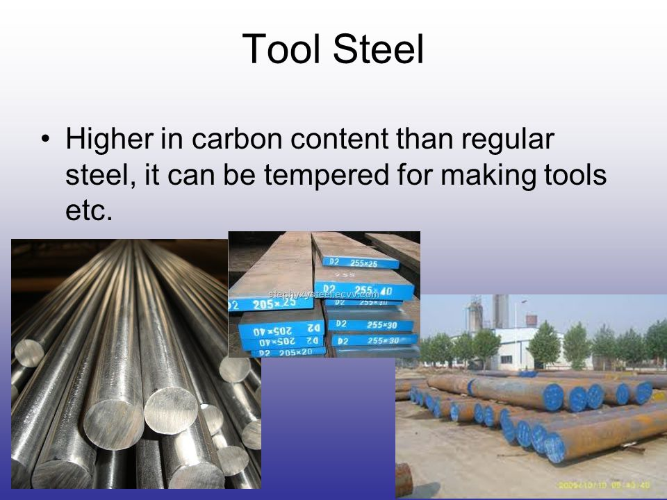 Tool Steel Higher in carbon content than regular steel, it can be tempered for making tools etc.