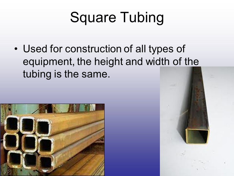 Square Tubing Used for construction of all types of equipment, the height and width of the tubing is the same.