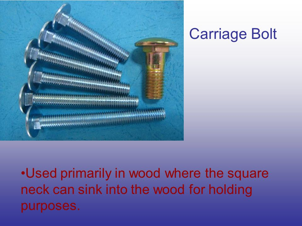 Machine Bolt Used where a wrench can hold both head and nut and is available with a square or hex head.