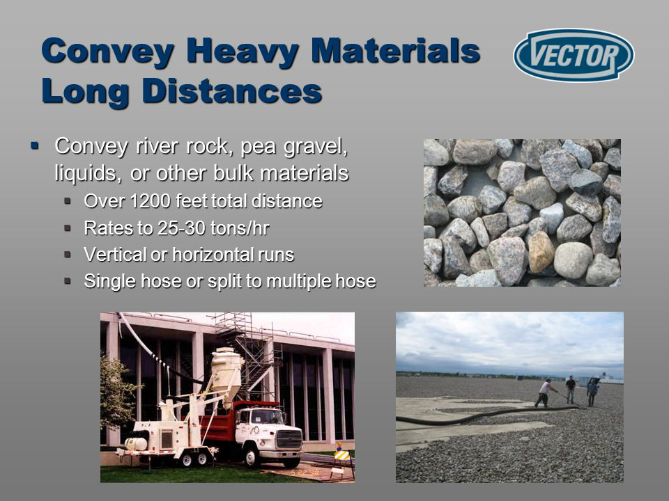Convey river rock, pea gravel, liquids, or other bulk materials Convey river rock, pea gravel, liquids, or other bulk materials Over 1200 feet total distance Over 1200 feet total distance Rates to 25-30 tons/hr Rates to 25-30 tons/hr Vertical or horizontal runs Vertical or horizontal runs Single hose or split to multiple hose Single hose or split to multiple hose Convey Heavy Materials Long Distances