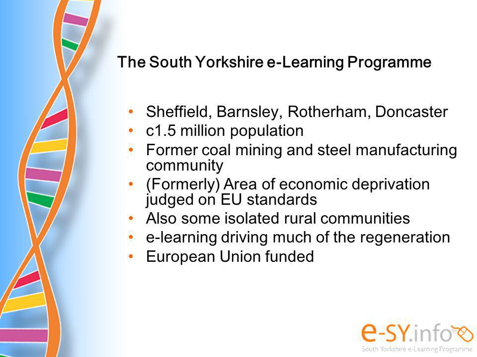 Sheffield, Barnsley, Rotherham, Doncaster c1.5 million population Former coal mining and steel manufacturing community (Formerly) Area of economic deprivation judged on EU standards Also some isolated rural communities e-learning driving much of the regeneration European Union funded The South Yorkshire e-Learning Programme