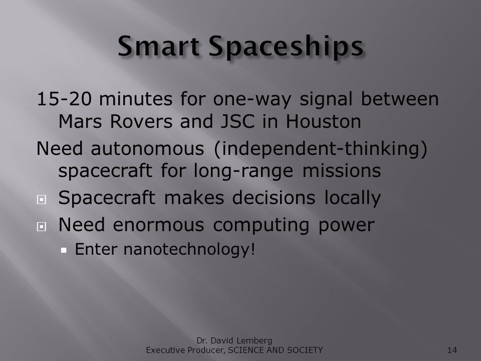 15-20 minutes for one-way signal between Mars Rovers and JSC in Houston Need autonomous (independent-thinking) spacecraft for long-range missions Spacecraft makes decisions locally Need enormous computing power Enter nanotechnology.