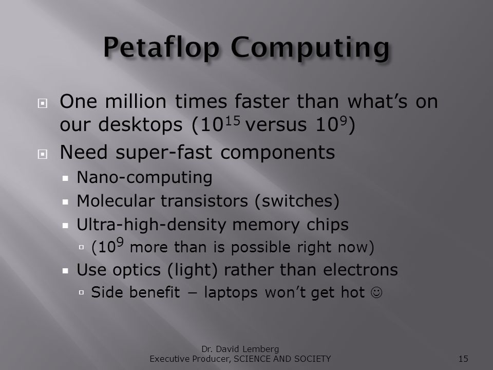 One million times faster than whats on our desktops (10 15 versus 10 9 ) Need super-fast components Nano-computing Molecular transistors (switches) Ultra-high-density memory chips (10 9 more than is possible right now) Use optics (light) rather than electrons Side benefit laptops wont get hot Dr.