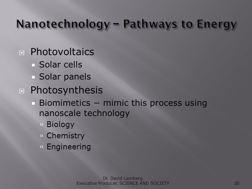 Photovoltaics Solar cells Solar panels Photosynthesis Biomimetics mimic this process using nanoscale technology Biology Chemistry Engineering Dr.